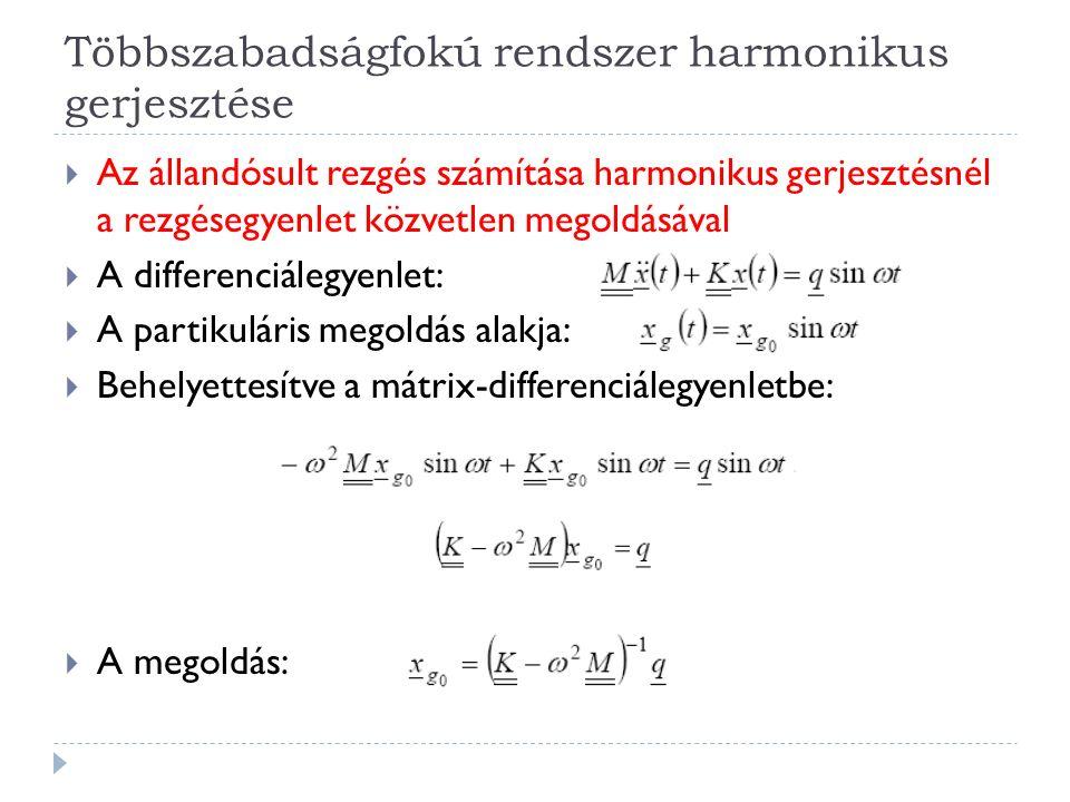 Többszabadságfokú rendszer harmonikus gerjesztése  Az állandósult rezgés számítása harmonikus gerjesztésnél a rezgésegyenlet közvetlen megoldásával 