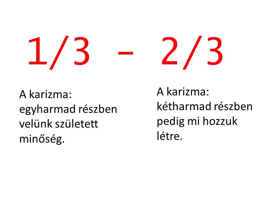 1/3 - 2/3 A karizma: egyharmad részben velünk született minőség. A karizma: kétharmad részben pedig mi hozzuk létre.
