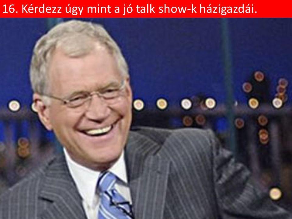 16. Kérdezz úgy mint a jó talk show-k házigazdái.