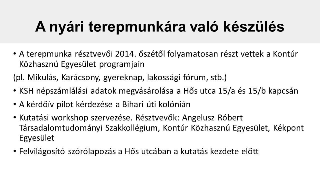 """A nyári terepmunkáról Résztvevők: Kontúr Közhasznú Egyesület és az ELTE Angelusz Róbert Társadalomtudományi Szakkollégium önkéntesei 20 önkéntes, 7 napos terepmunka, 73 db kitöltött háztartási kérdőív """"Napirend : terepmunka 10 és 13 valamint 15 és 18 óra között, este 19 órától pedig mindennapos kutatási megbeszélés, ventiláció, kutatási napló vezetése a napközbeni benyomásokról Az együttműködő lakók bevonása a Szakkollégium kutatásának későbbi fázisába valamint a Kontúr Közhasznú Egyesület programjaiba Válaszadási hajlandóság: az A tömbben nagyobb mint a B-ben, a legnehezebben elérhetők az aktív korú állandó munkahellyel rendelkező lakók."""