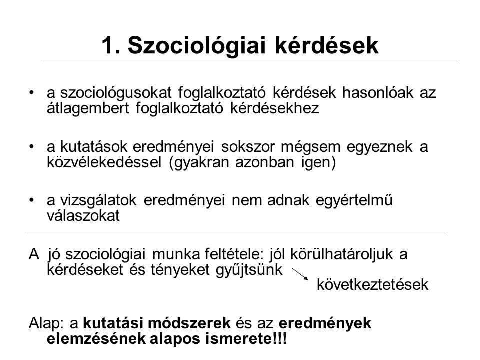 1. Szociológiai kérdések a szociológusokat foglalkoztató kérdések hasonlóak az átlagembert foglalkoztató kérdésekhez a kutatások eredményei sokszor mé