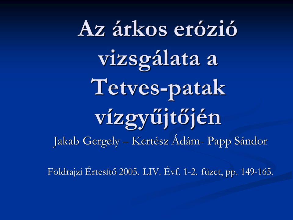 Az árkos erózió vizsgálata a Tetves-patak vízgyűjtőjén Jakab Gergely – Kertész Ádám- Papp Sándor Földrajzi Értesítő 2005.