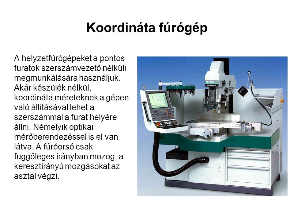 Koordináta fúrógép A helyzetfúrógépeket a pontos furatok szerszámvezető nélküli megmunkálására használjuk.