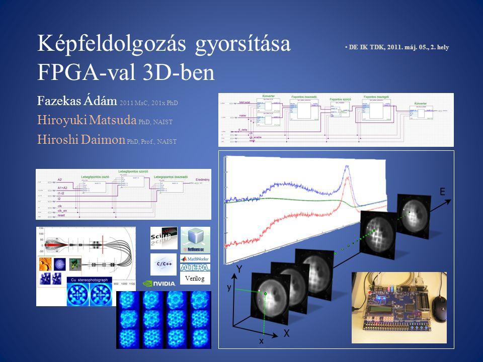 Képfeldolgozás gyorsítása FPGA-val 3D-ben Fazekas Ádám 2011 MsC, 201x PhD Hiroyuki Matsuda PhD, NAIST Hiroshi Daimon PhD, Prof., NAIST DE IK TDK, 2011