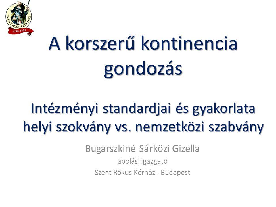 Bugarszkiné Sárközi Gizella ápolási igazgató Szent Rókus Kórház - Budapest A korszerű kontinencia gondozás Intézményi standardjai és gyakorlata helyi