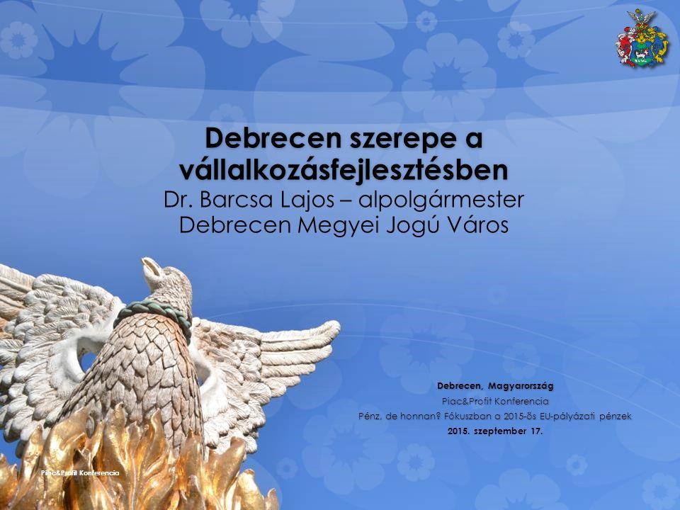 Debrecen szerepe a vállalkozásfejlesztésben Debrecen szerepe a vállalkozásfejlesztésben Dr. Barcsa Lajos – alpolgármester Debrecen Megyei Jogú Város D