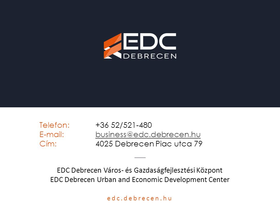 edc.debrecen.hu EDC Debrecen Város- és Gazdaságfejlesztési Központ EDC Debrecen Urban and Economic Development Center Telefon:+36 52/521-480 E-mail:business@edc.debrecen.hubusiness@edc.debrecen.hu Cím:4025 Debrecen Piac utca 79