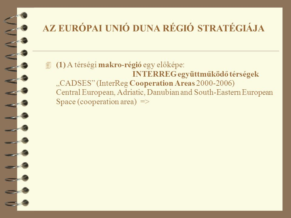 "4 (1) A térségi makro-régió egy előképe: INTERREG együttműködő térségek ""CADSES (InterReg Cooperation Areas 2000-2006) Central European, Adriatic, Danubian and South-Eastern European Space (cooperation area) => AZ EURÓPAI UNIÓ DUNA RÉGIÓ STRATÉGIÁJA"
