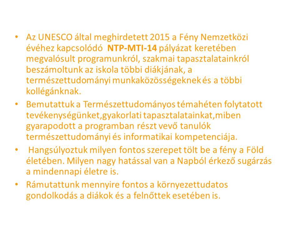 Az UNESCO által meghirdetett 2015 a Fény Nemzetközi évéhez kapcsolódó NTP-MTI-14 pályázat keretében megvalósult programunkról, szakmai tapasztalatainkról beszámoltunk az iskola többi diákjának, a természettudományi munkaközösségeknek és a többi kollégánknak.