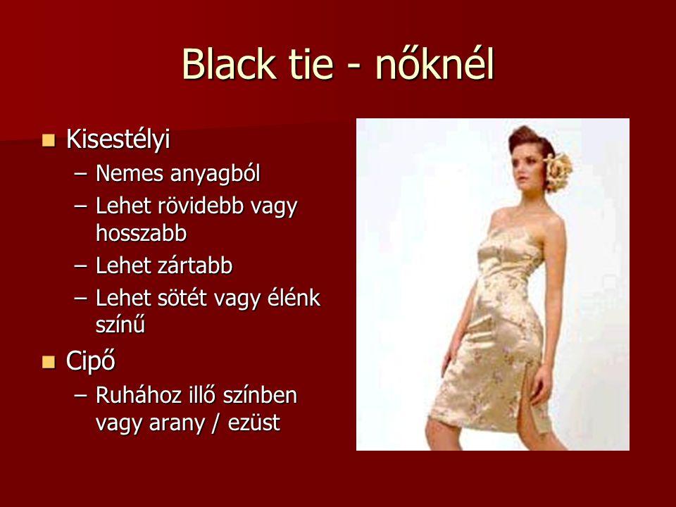 Black tie - nőknél Kisestélyi Kisestélyi –Nemes anyagból –Lehet rövidebb vagy hosszabb –Lehet zártabb –Lehet sötét vagy élénk színű Cipő Cipő –Ruhához