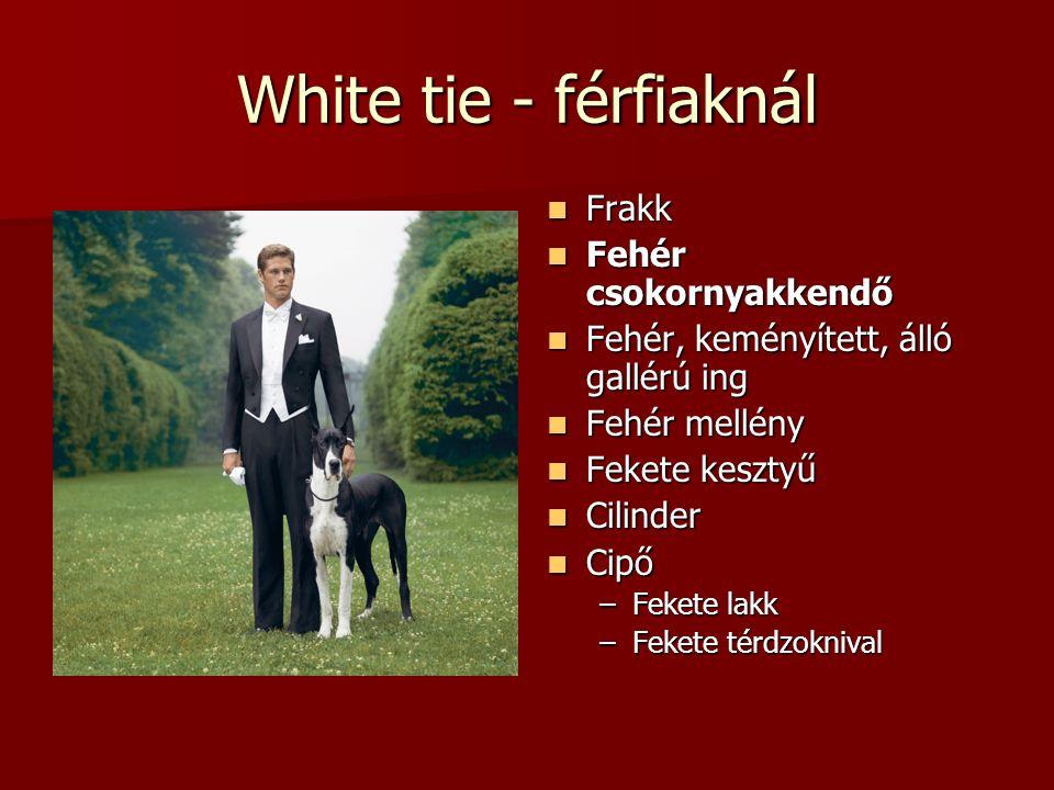 White tie - férfiaknál Frakk Frakk Fehér csokornyakkendő Fehér csokornyakkendő Fehér, keményített, álló gallérú ing Fehér, keményített, álló gallérú ing Fehér mellény Fehér mellény Fekete kesztyű Fekete kesztyű Cilinder Cilinder Cipő Cipő –Fekete lakk –Fekete térdzoknival