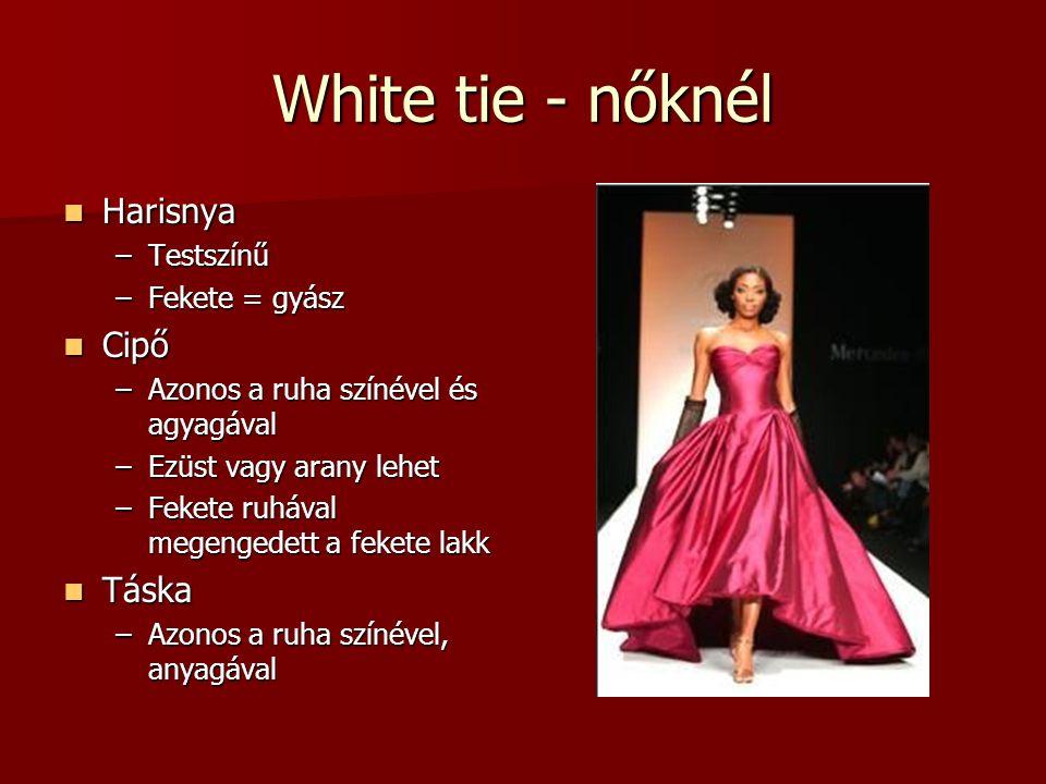 White tie - nőknél Harisnya Harisnya –Testszínű –Fekete = gyász Cipő Cipő –Azonos a ruha színével és agyagával –Ezüst vagy arany lehet –Fekete ruhával megengedett a fekete lakk Táska Táska –Azonos a ruha színével, anyagával