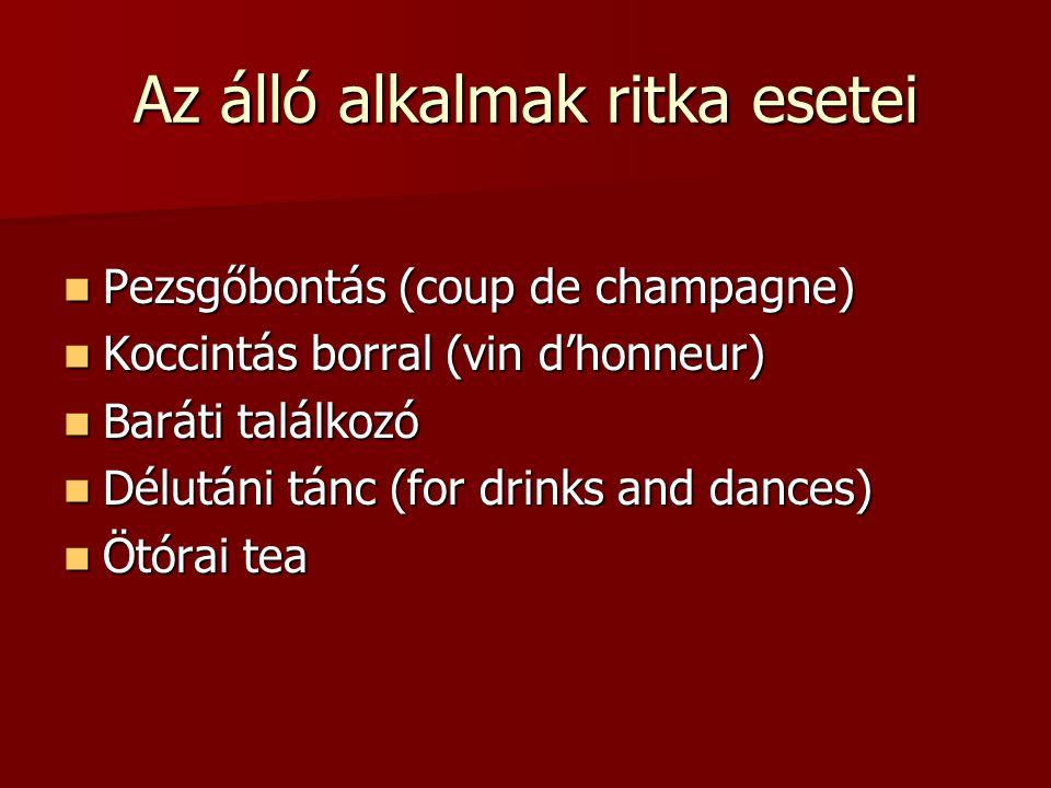 Az álló alkalmak ritka esetei Pezsgőbontás (coup de champagne) Pezsgőbontás (coup de champagne) Koccintás borral (vin d'honneur) Koccintás borral (vin d'honneur) Baráti találkozó Baráti találkozó Délutáni tánc (for drinks and dances) Délutáni tánc (for drinks and dances) Ötórai tea Ötórai tea
