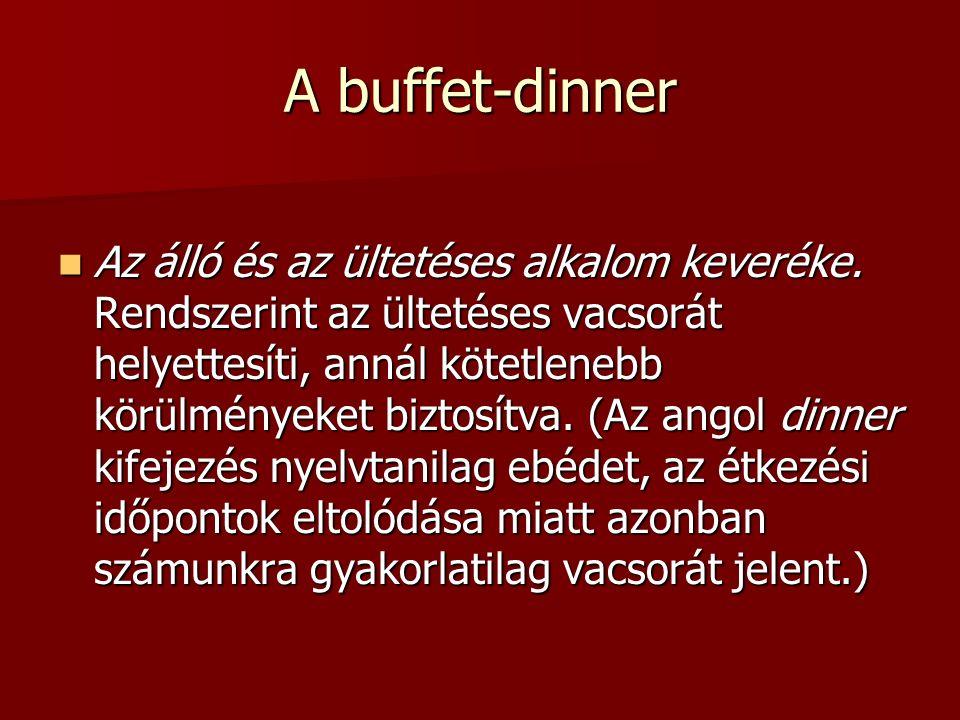 A buffet-dinner Az álló és az ültetéses alkalom keveréke. Rendszerint az ültetéses vacsorát helyettesíti, annál kötetlenebb körülményeket biztosítva.