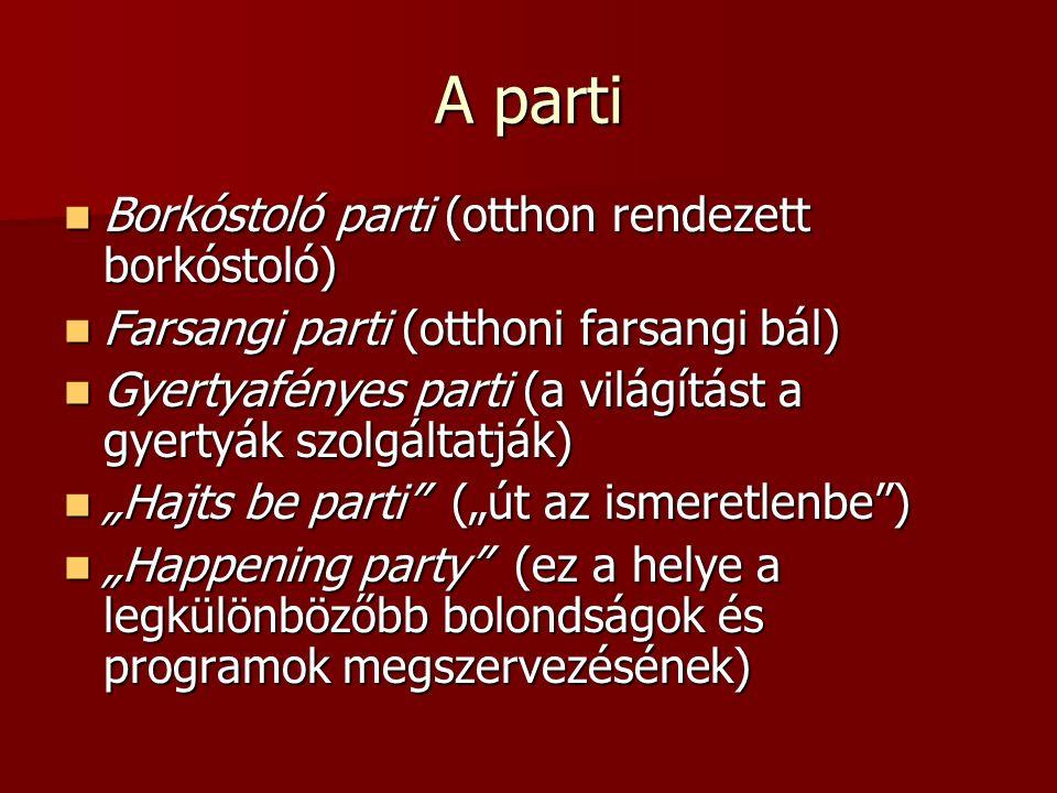 """A parti Borkóstoló parti (otthon rendezett borkóstoló) Borkóstoló parti (otthon rendezett borkóstoló) Farsangi parti (otthoni farsangi bál) Farsangi parti (otthoni farsangi bál) Gyertyafényes parti (a világítást a gyertyák szolgáltatják) Gyertyafényes parti (a világítást a gyertyák szolgáltatják) """"Hajts be parti (""""út az ismeretlenbe ) """"Hajts be parti (""""út az ismeretlenbe ) """"Happening party (ez a helye a legkülönbözőbb bolondságok és programok megszervezésének) """"Happening party (ez a helye a legkülönbözőbb bolondságok és programok megszervezésének)"""