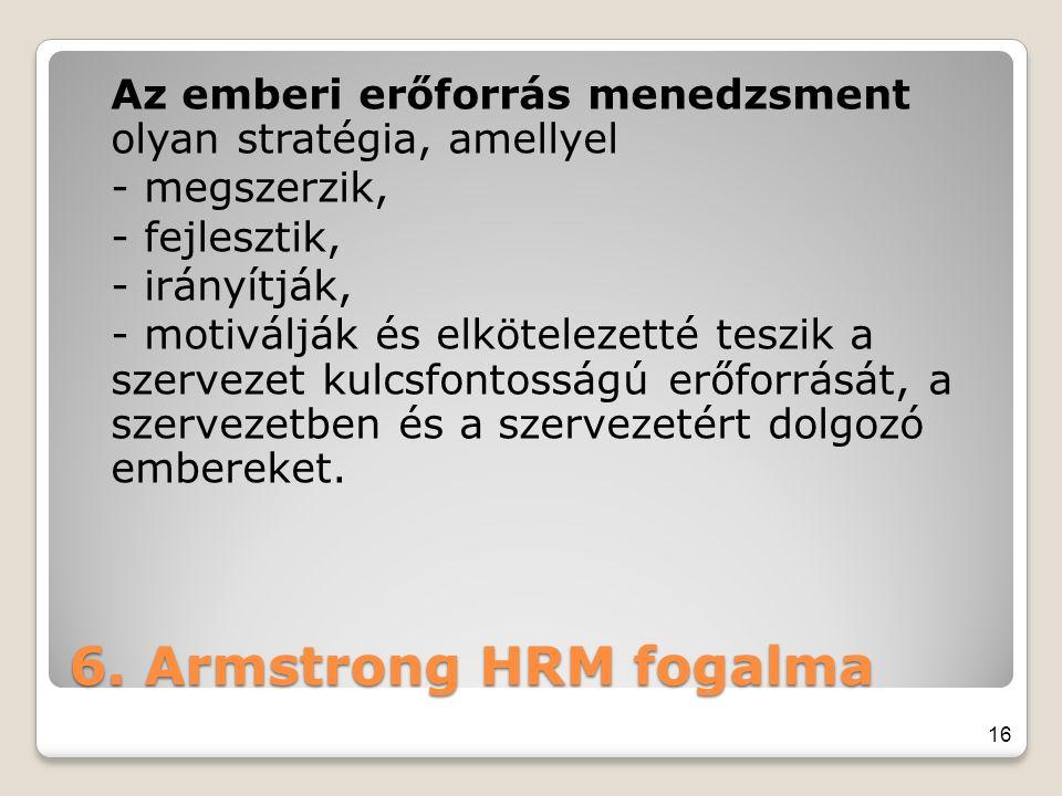 6. Armstrong HRM fogalma Az emberi erőforrás menedzsment olyan stratégia, amellyel - megszerzik, - fejlesztik, - irányítják, - motiválják és elkötelez