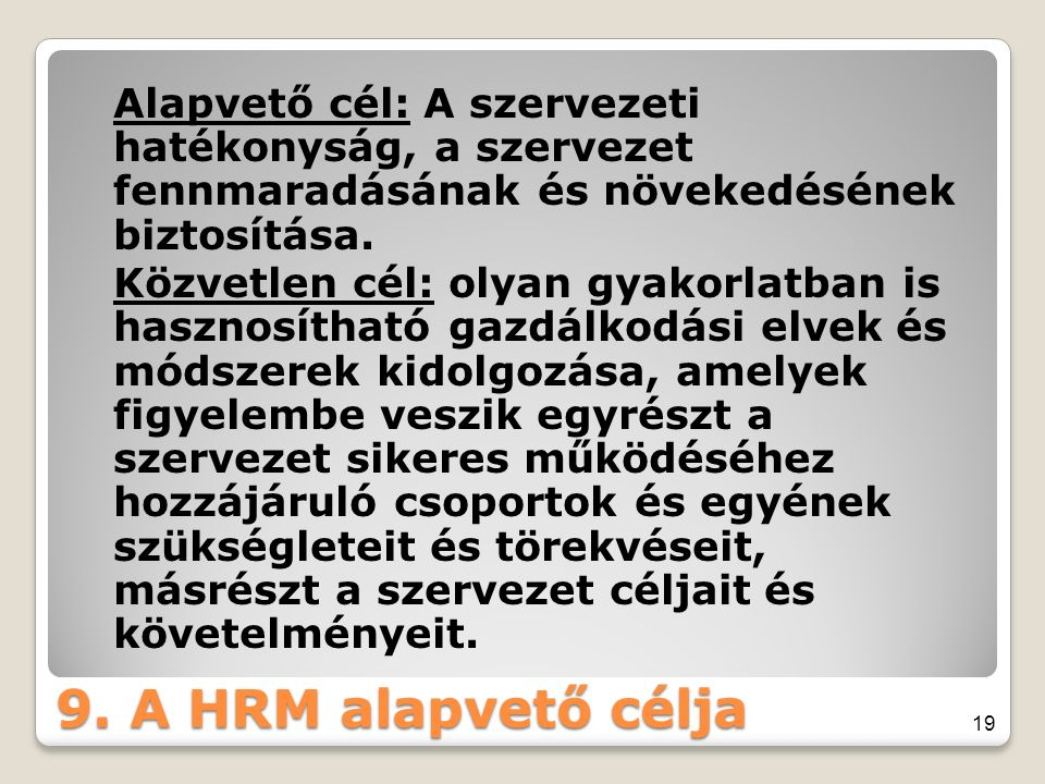 9. A HRM alapvető célja Alapvető cél: A szervezeti hatékonyság, a szervezet fennmaradásának és növekedésének biztosítása. Közvetlen cél: olyan gyakorl