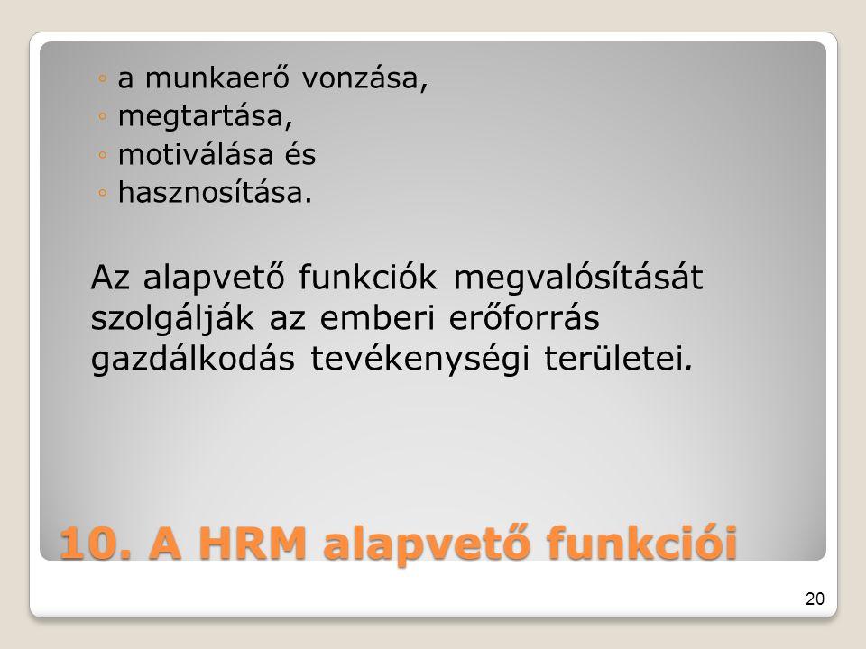 10. A HRM alapvető funkciói ◦a munkaerő vonzása, ◦megtartása, ◦motiválása és ◦hasznosítása. Az alapvető funkciók megvalósítását szolgálják az emberi e