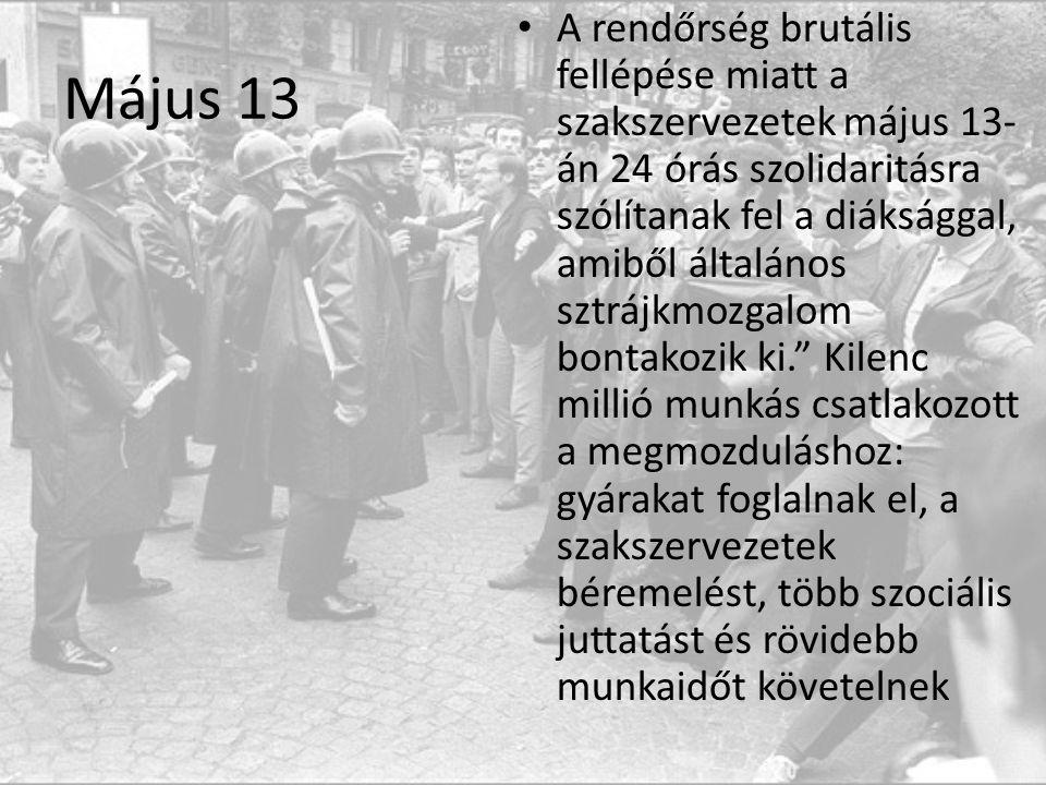 Május 13 A rendőrség brutális fellépése miatt a szakszervezetek május 13- án 24 órás szolidaritásra szólítanak fel a diáksággal, amiből általános sztrájkmozgalom bontakozik ki. Kilenc millió munkás csatlakozott a megmozduláshoz: gyárakat foglalnak el, a szakszervezetek béremelést, több szociális juttatást és rövidebb munkaidőt követelnek