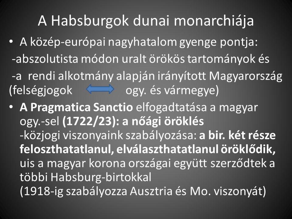 A Habsburgok dunai monarchiája A közép-európai nagyhatalom gyenge pontja: -abszolutista módon uralt örökös tartományok és -a rendi alkotmány alapján irányított Magyarország (felségjogokogy.