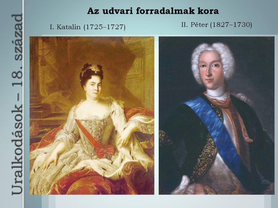 Uralkodások – 18. század II. Péter (1827–1730) I. Katalin (1725–1727) Az udvari forradalmak kora