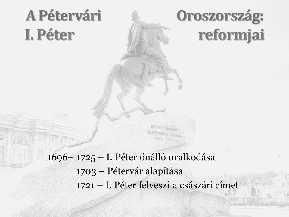 1696–1725 – I. Péter önálló uralkodása 1703 – Pétervár alapítása 1721 – I. Péter felveszi a császári címet