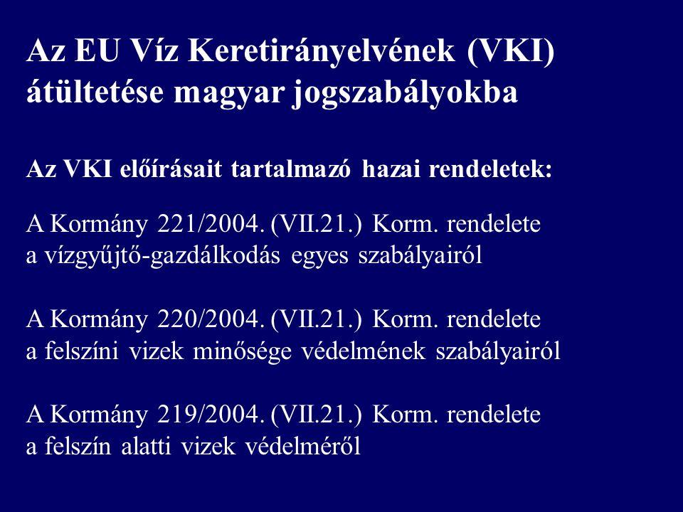 Az EU Víz Keretirányelvének (VKI) átültetése magyar jogszabályokba Az VKI előírásait tartalmazó hazai rendeletek: A Kormány 221/2004. (VII.21.) Korm.