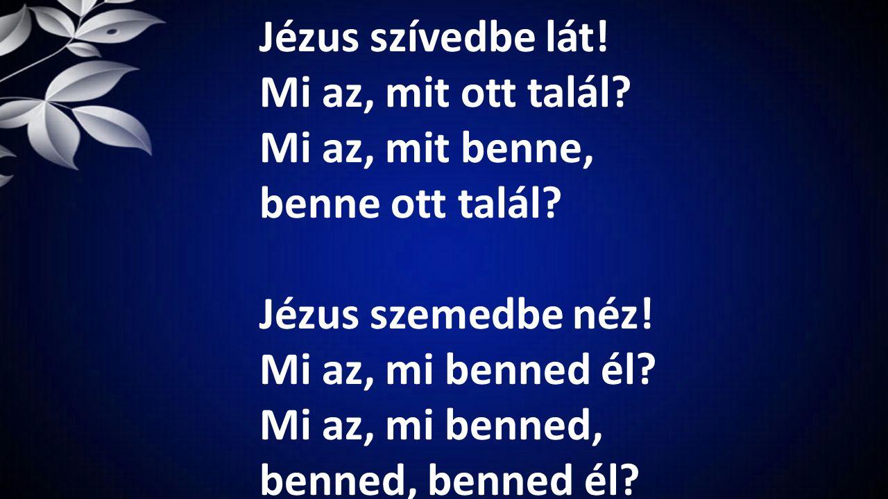 Jézus szívedbe lát! Mi az, mit ott talál? Mi az, mit benne, benne ott talál? Jézus szemedbe néz! Mi az, mi benned él? Mi az, mi benned, benned, benned