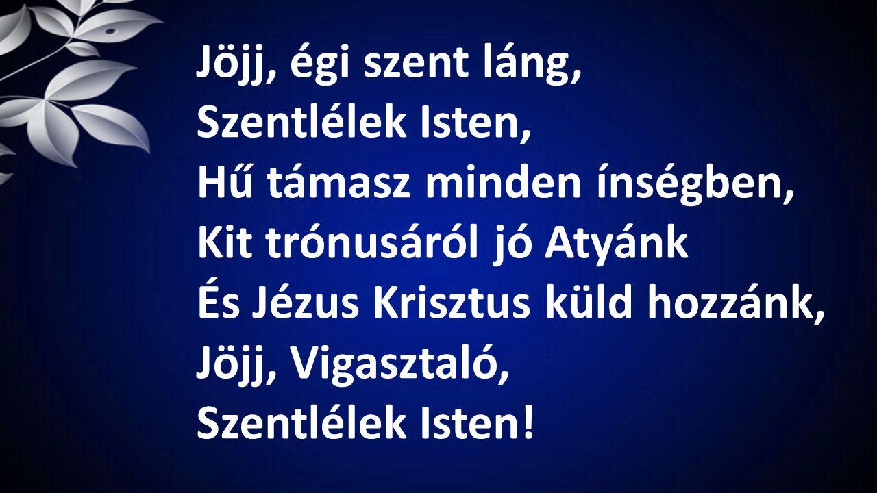 Jöjj, égi szent láng, Szentlélek Isten, Hű támasz minden ínségben, Kit trónusáról jó Atyánk És Jézus Krisztus küld hozzánk, Jöjj, Vigasztaló, Szentlél
