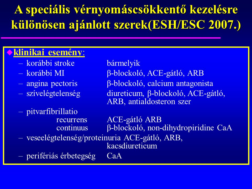 A speciális vérnyomáscsökkentő kezelésre különösen ajánlott szerek(ESH/ESC 2007.) u klinikai esemény: –korábbi strokebármelyik –korábbi MIβ-blockoló, ACE-gátló, ARB –angina pectorisβ-blockoló, calcium antagonista –szívelégtelenségdiureticum, β-blockoló, ACE-gátló, ARB, antialdosteron szer –pitvarfibrillatio recurrensACE-gátló ARB continuusβ-blockoló, non-dihydropiridine CaA –veseelégtelenség/proteinuria ACE-gátló, ARB, kacsdiureticum –perifériás érbetegségCaA