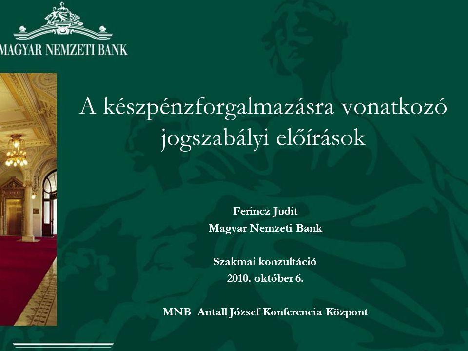 A készpénzforgalmazásra vonatkozó jogszabályi előírások Ferincz Judit Magyar Nemzeti Bank Szakmai konzultáció 2010.