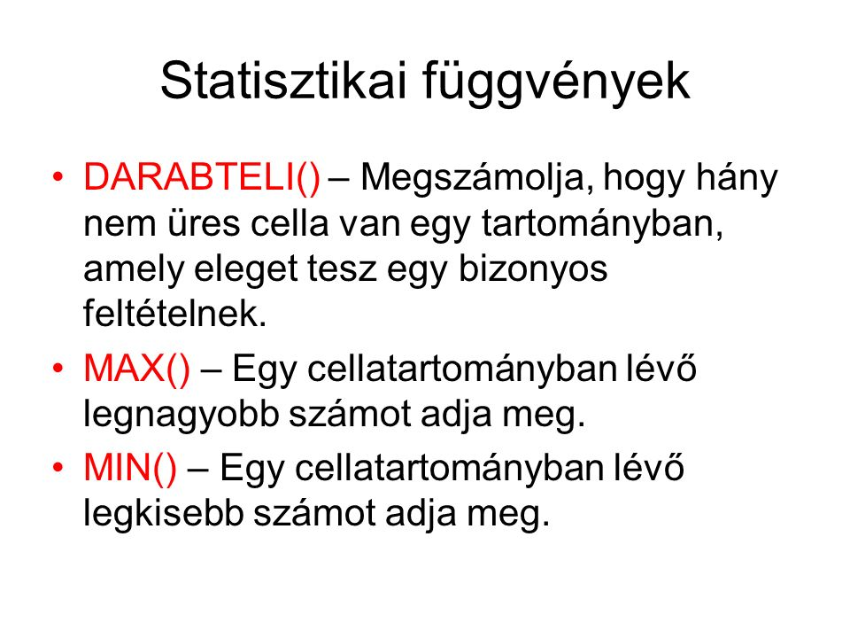 Statisztikai függvények DARABTELI() – Megszámolja, hogy hány nem üres cella van egy tartományban, amely eleget tesz egy bizonyos feltételnek. MAX() –