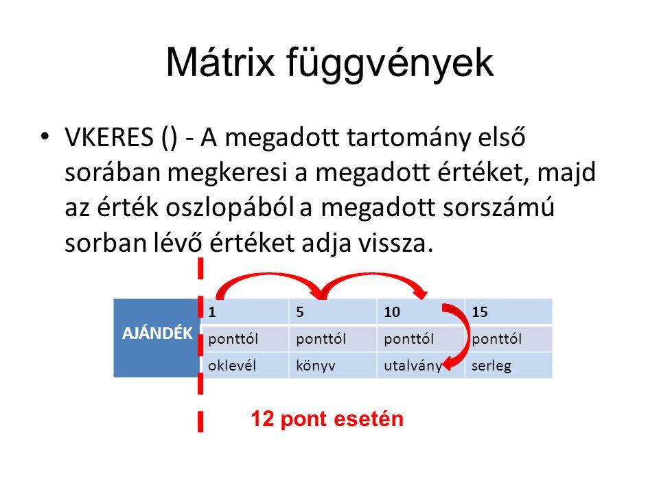 Mátrix függvények VKERES () - A megadott tartomány első sorában megkeresi a megadott értéket, majd az érték oszlopából a megadott sorszámú sorban lévő értéket adja vissza.