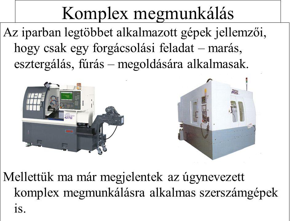 Komplex megmunkálás Az iparban legtöbbet alkalmazott gépek jellemzői, hogy csak egy forgácsolási feladat – marás, esztergálás, fúrás – megoldására alk