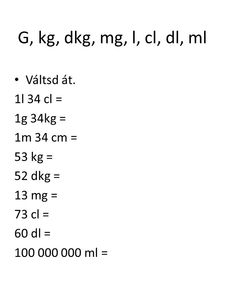 G, kg, dkg, mg, l, cl, dl, ml Váltsd át. 1l 34 cl = 1g 34kg = 1m 34 cm = 53 kg = 52 dkg = 13 mg = 73 cl = 60 dl = 100 000 000 ml =