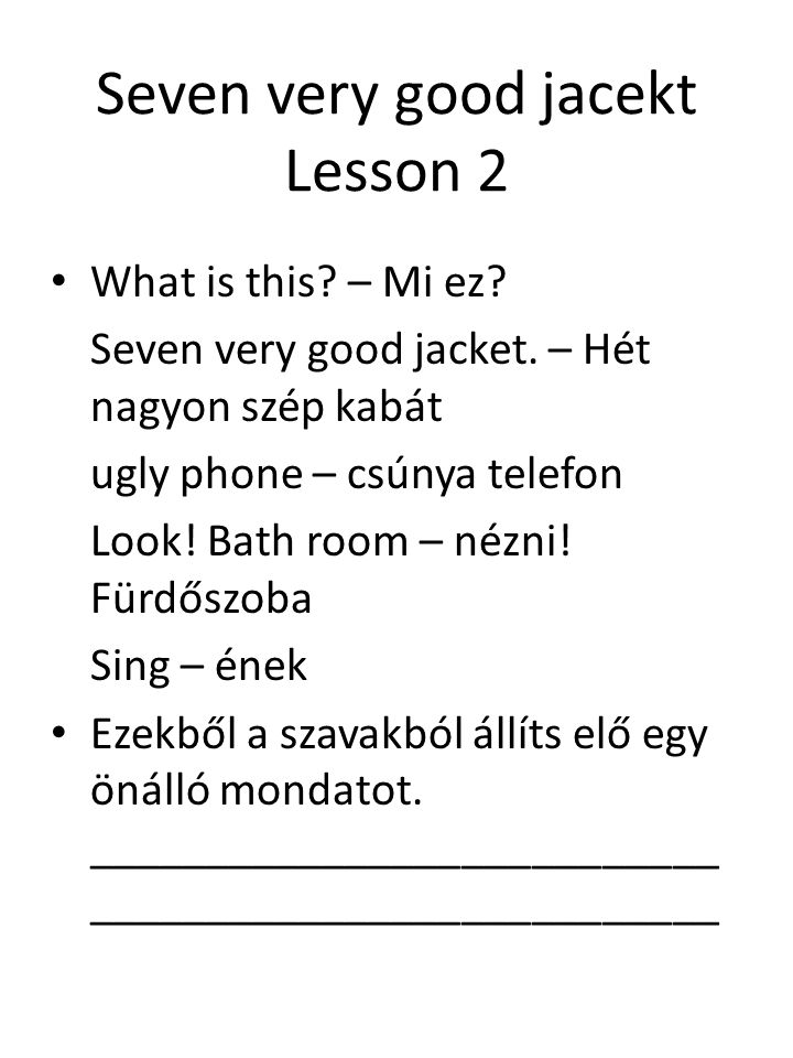 Seven very good jacekt Lesson 2 What is this? – Mi ez? Seven very good jacket. – Hét nagyon szép kabát ugly phone – csúnya telefon Look! Bath room – n