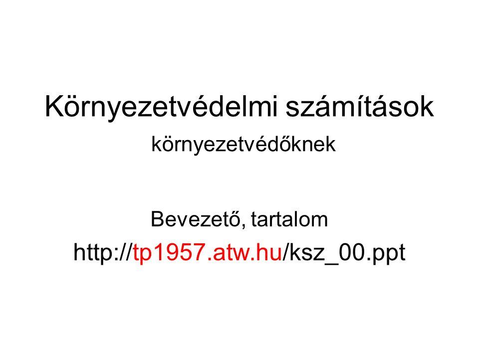 Környezetvédelmi számítások környezetvédőknek Bevezető, tartalom http://tp1957.atw.hu/ksz_00.ppt