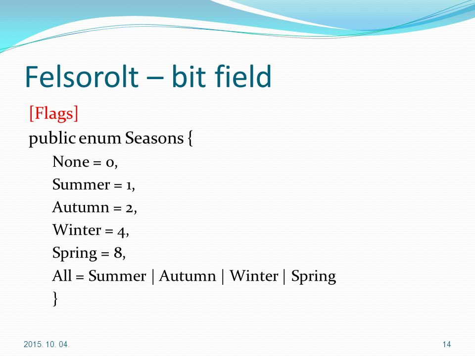 Felsorolt – bit field [Flags] public enum Seasons { None = 0, Summer = 1, Autumn = 2, Winter = 4, Spring = 8, All = Summer | Autumn | Winter | Spring