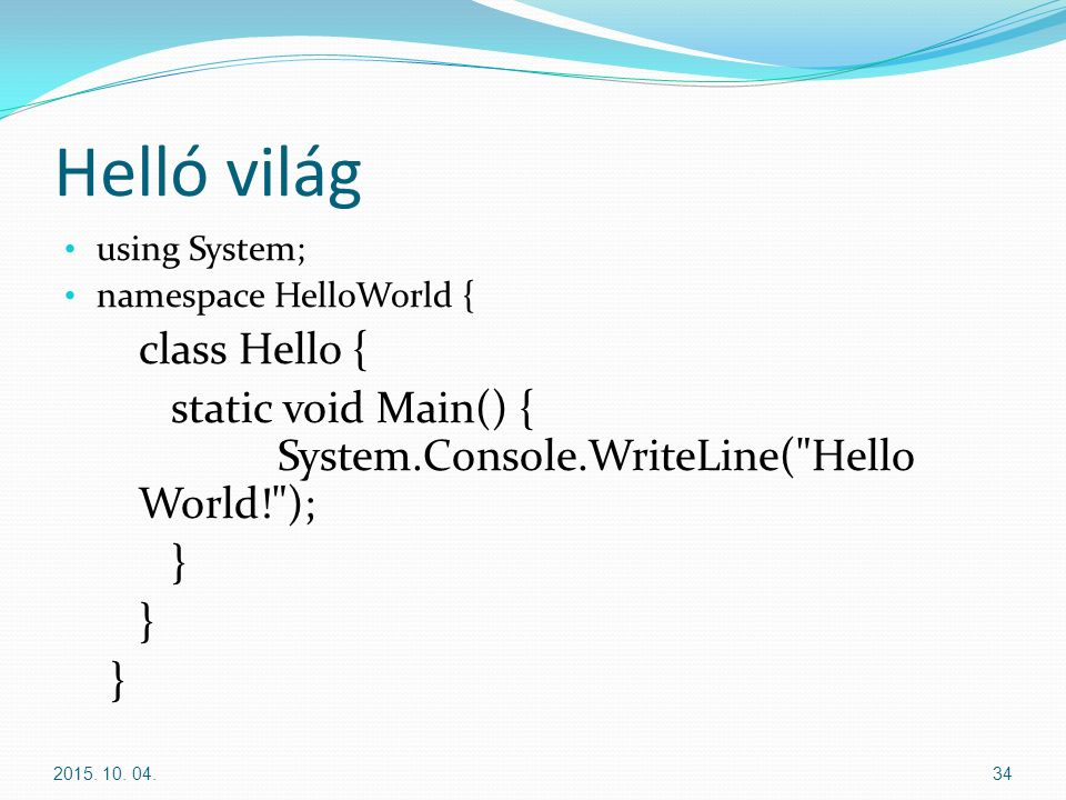 Helló világ using System; namespace HelloWorld { class Hello { static void Main() { System.Console.WriteLine( Hello World! ); } 2015.