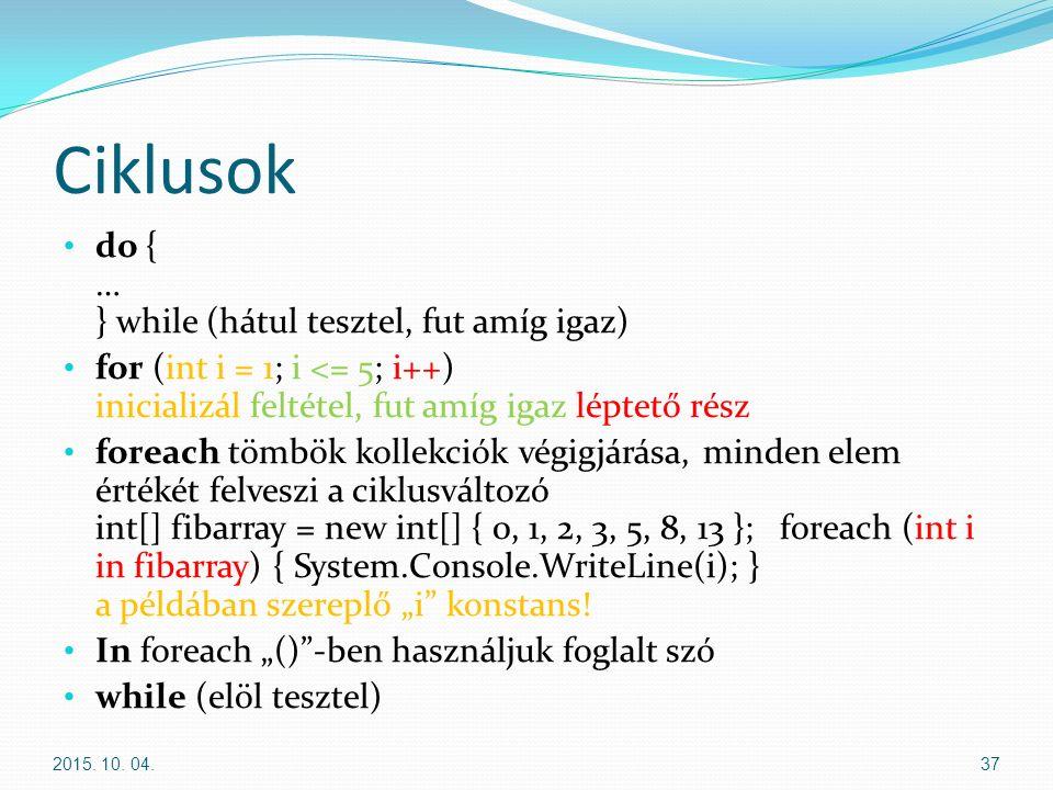 """Ciklusok do { … } while (hátul tesztel, fut amíg igaz) for (int i = 1; i <= 5; i++) inicializál feltétel, fut amíg igaz léptető rész foreach tömbök kollekciók végigjárása, minden elem értékét felveszi a ciklusváltozó int[] fibarray = new int[] { 0, 1, 2, 3, 5, 8, 13 }; foreach (int i in fibarray) { System.Console.WriteLine(i); } a példában szereplő """"i konstans."""