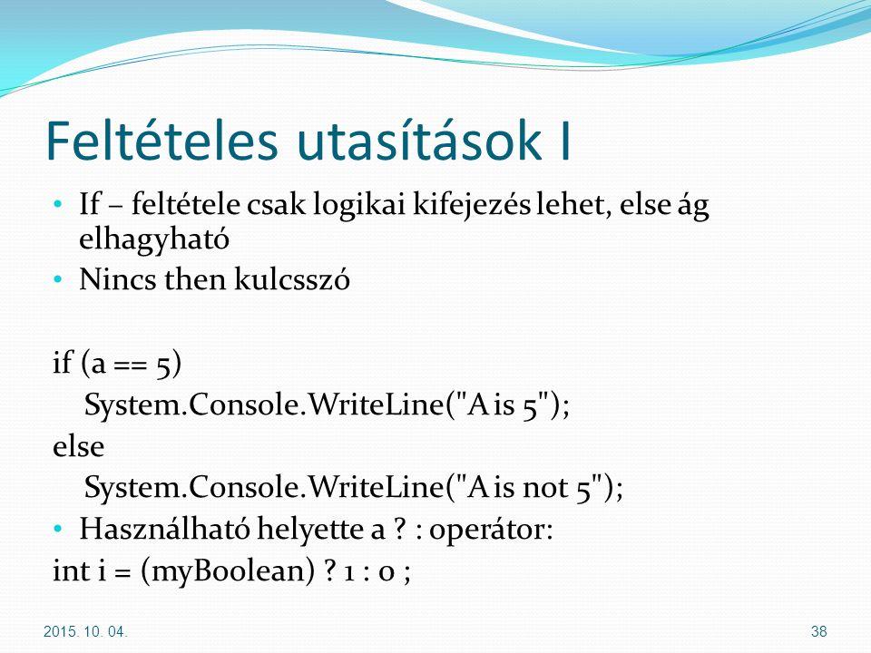 Feltételes utasítások I If – feltétele csak logikai kifejezés lehet, else ág elhagyható Nincs then kulcsszó if (a == 5) System.Console.WriteLine( A is 5 ); else System.Console.WriteLine( A is not 5 ); Használható helyette a .