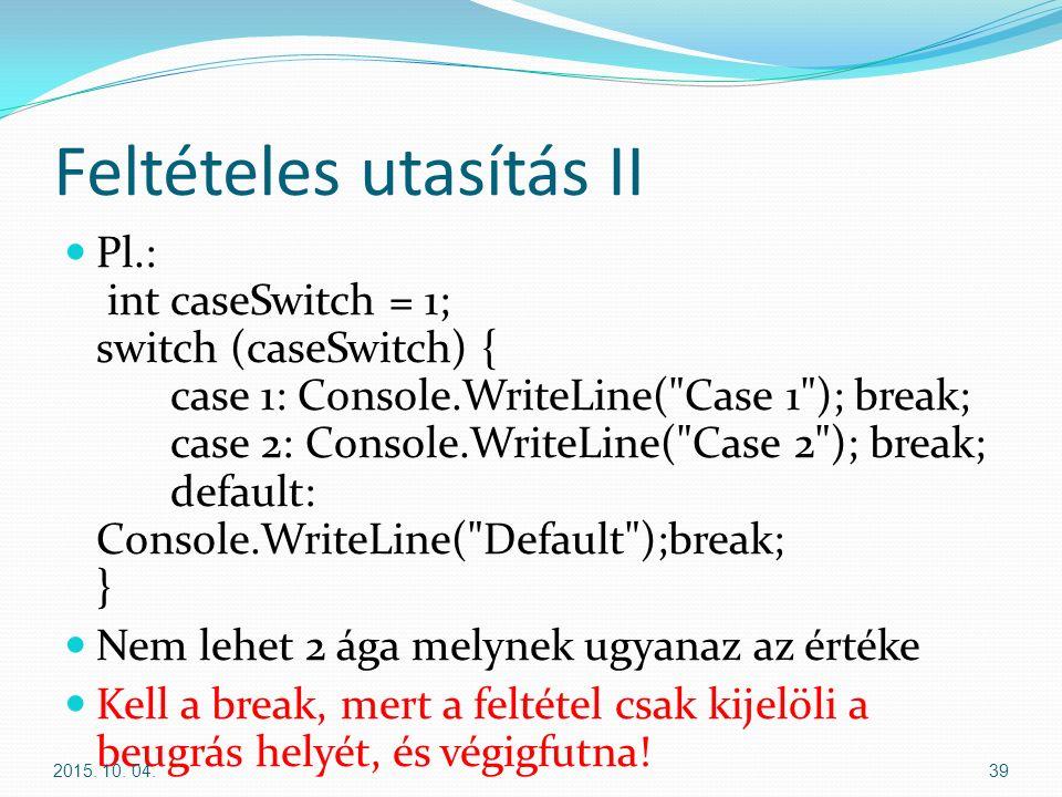 Feltételes utasítás II Pl.: int caseSwitch = 1; switch (caseSwitch) { case 1: Console.WriteLine( Case 1 ); break; case 2: Console.WriteLine( Case 2 ); break; default: Console.WriteLine( Default );break; } Nem lehet 2 ága melynek ugyanaz az értéke Kell a break, mert a feltétel csak kijelöli a beugrás helyét, és végigfutna.