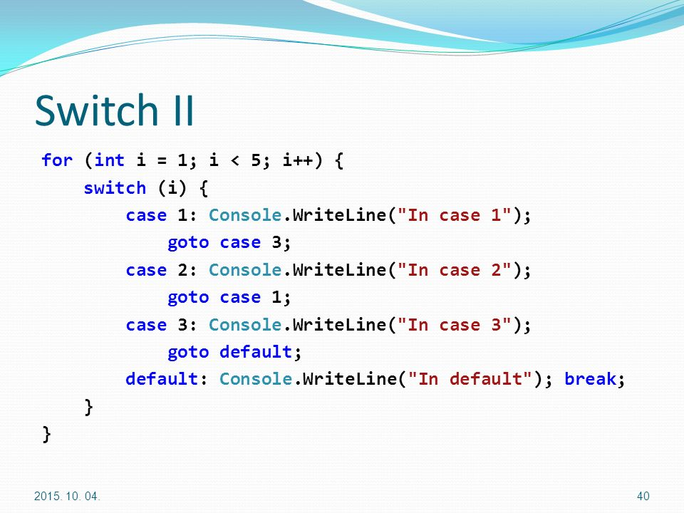Switch II for (int i = 1; i < 5; i++) { switch (i) { case 1: Console.WriteLine( In case 1 ); goto case 3; case 2: Console.WriteLine( In case 2 ); goto case 1; case 3: Console.WriteLine( In case 3 ); goto default; default: Console.WriteLine( In default ); break; } 2015.