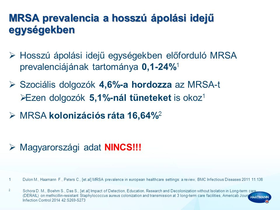 MRSA esettanulmány Magyarország  Egy magyarországi szociális intézmény lakóját ugyanabban a kórteremben ápolták egy MRSA pozitív beteggel  A kórházi ellátás után a lakót visszaszállították a szociális intézménybe, ahol szobatársa volt  A kórházban ellátott lakónál, a szociális otthonbeli szobatársánál és további 3 ápolónál (akik a kórházi visszahelyezés hétvégéjén az otthonba dolgoztak) a szűrővizsgálat MRSA pozitivitást mutatott