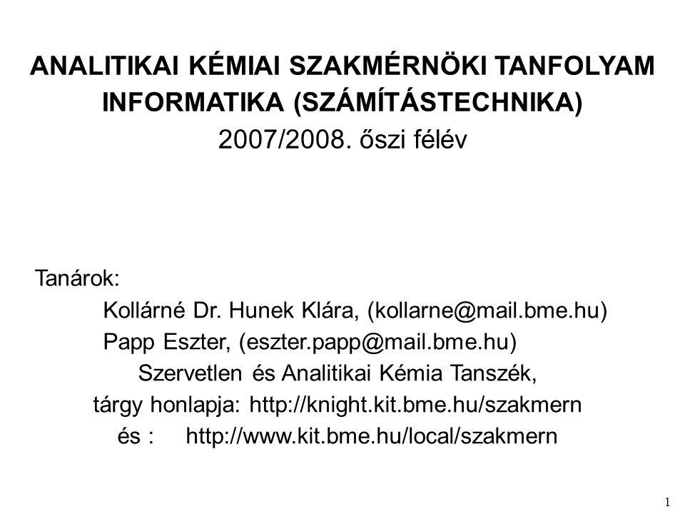 1 ANALITIKAI KÉMIAI SZAKMÉRNÖKI TANFOLYAM INFORMATIKA (SZÁMÍTÁSTECHNIKA) 2007/2008. őszi félév Tanárok: Kollárné Dr. Hunek Klára, (kollarne@mail.bme.h