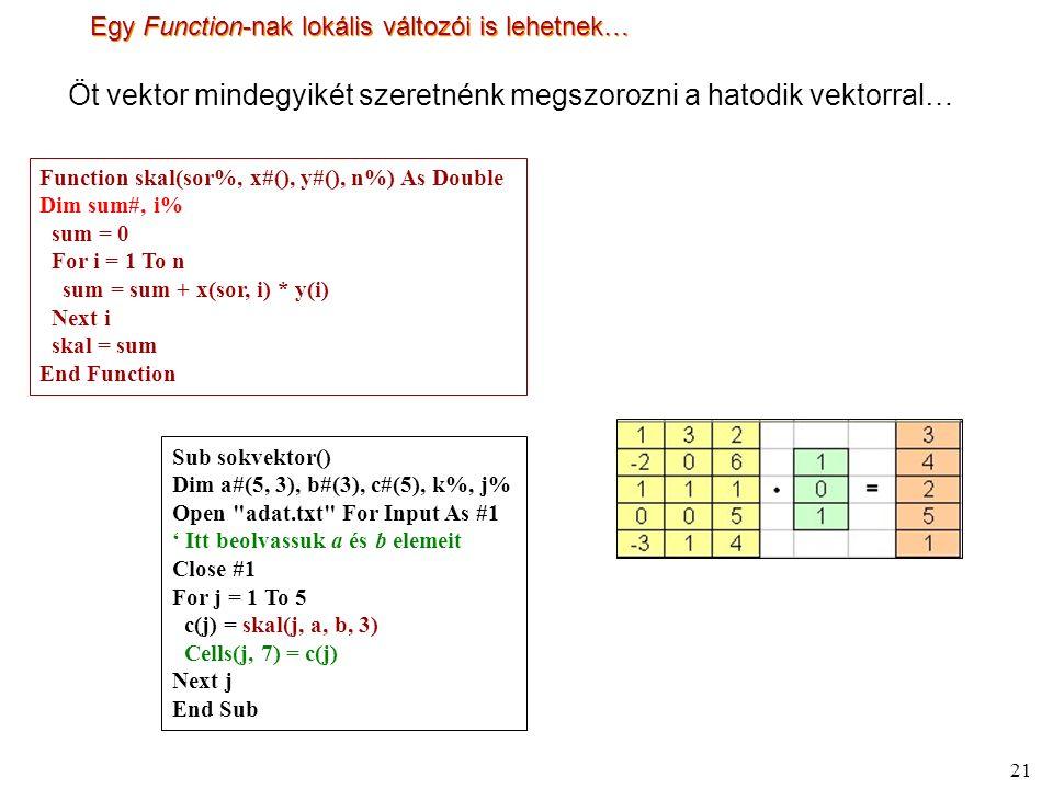 21 Egy Function-nak lokális változói is lehetnek… Öt vektor mindegyikét szeretnénk megszorozni a hatodik vektorral… Sub sokvektor() Dim a#(5, 3), b#(3), c#(5), k%, j% Open adat.txt For Input As #1 ' Itt beolvassuk a és b elemeit Close #1 For j = 1 To 5 c(j) = skal(j, a, b, 3) Cells(j, 7) = c(j) Next j End Sub Function skal(sor%, x#(), y#(), n%) As Double Dim sum#, i% sum = 0 For i = 1 To n sum = sum + x(sor, i) * y(i) Next i skal = sum End Function