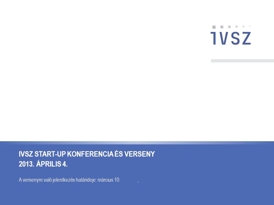 IVSZ START-UP KONFERENCIA ÉS VERSENY 2013. ÁPRILIS 4. A versenyre való jelentkezés határideje: március 10..