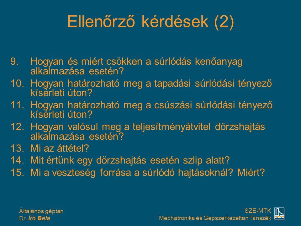 Általános géptan Dr. Író Béla SZE-MTK Mechatronika és Gépszerkezettan Tanszék Ellenőrző kérdések (2) 9.Hogyan és miért csökken a súrlódás kenőanyag al