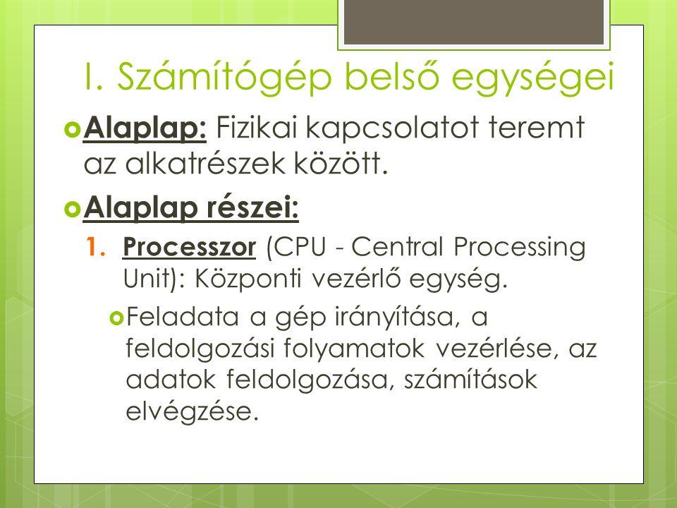 I.Számítógép belső egységei  Alaplap: Fizikai kapcsolatot teremt az alkatrészek között.  Alaplap részei: 1. Processzor (CPU - Central Processing Uni