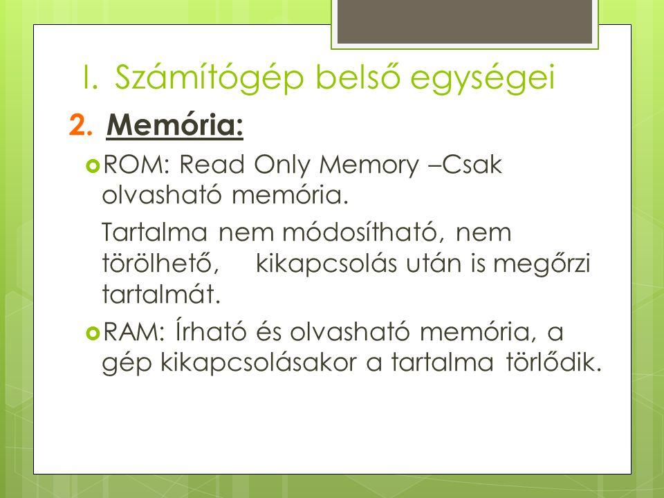 I.Számítógép belső egységei 2.Memória:  ROM: Read Only Memory –Csak olvasható memória. Tartalma nem módosítható, nem törölhető, kikapcsolás után is m
